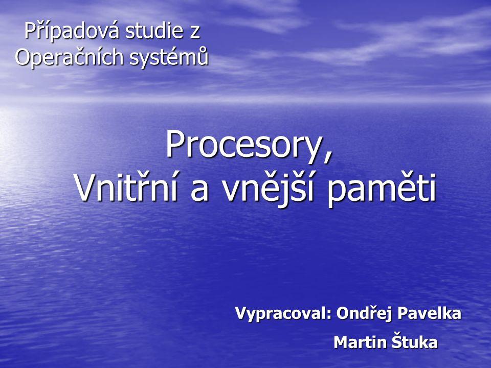 Procesory, Vnitřní a vnější paměti Případová studie z Operačních systémů Vypracoval: Ondřej Pavelka Martin Štuka