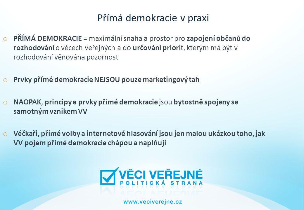Přímá demokracie v praxi o PŘÍMÁ DEMOKRACIE = maximální snaha a prostor pro zapojení občanů do rozhodování o věcech veřejných a do určování priorit, kterým má být v rozhodování věnována pozornost o Prvky přímé demokracie NEJSOU pouze marketingový tah o NAOPAK, principy a prvky přímé demokracie jsou bytostně spojeny se samotným vznikem VV o Véčkaři, přímé volby a internetové hlasování jsou jen malou ukázkou toho, jak VV pojem přímé demokracie chápou a naplňují