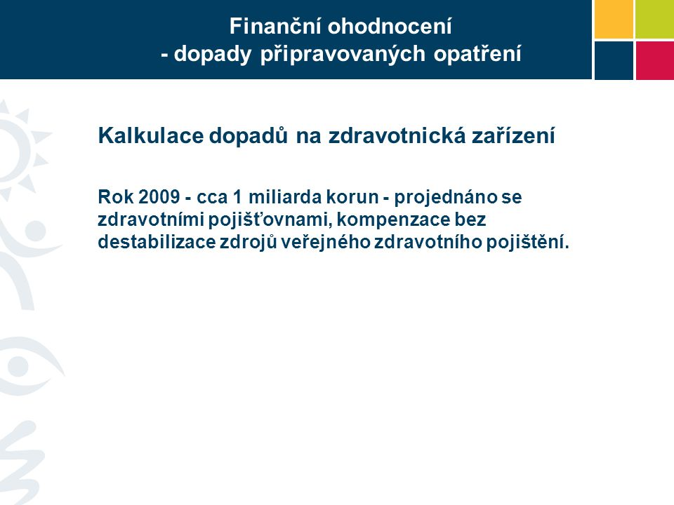 Finanční ohodnocení - dopady připravovaných opatření Kalkulace dopadů na zdravotnická zařízení Rok 2009 - cca 1 miliarda korun - projednáno se zdravotními pojišťovnami, kompenzace bez destabilizace zdrojů veřejného zdravotního pojištění.