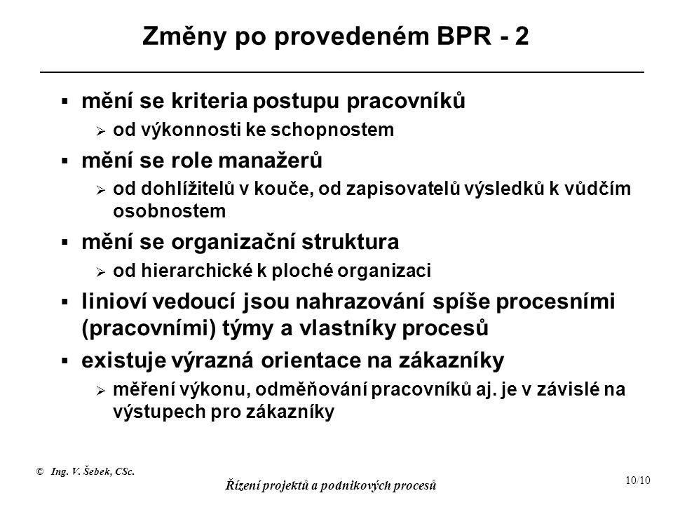 © Ing. V. Šebek, CSc. Řízení projektů a podnikových procesů 10/10 Změny po provedeném BPR - 2  mění se kriteria postupu pracovníků  od výkonnosti ke