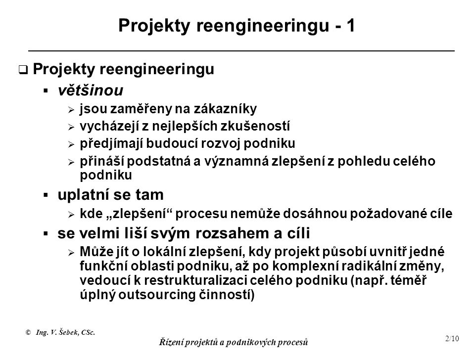 © Ing. V. Šebek, CSc. Řízení projektů a podnikových procesů 2/10 Projekty reengineeringu - 1  Projekty reengineeringu  většinou  jsou zaměřeny na z