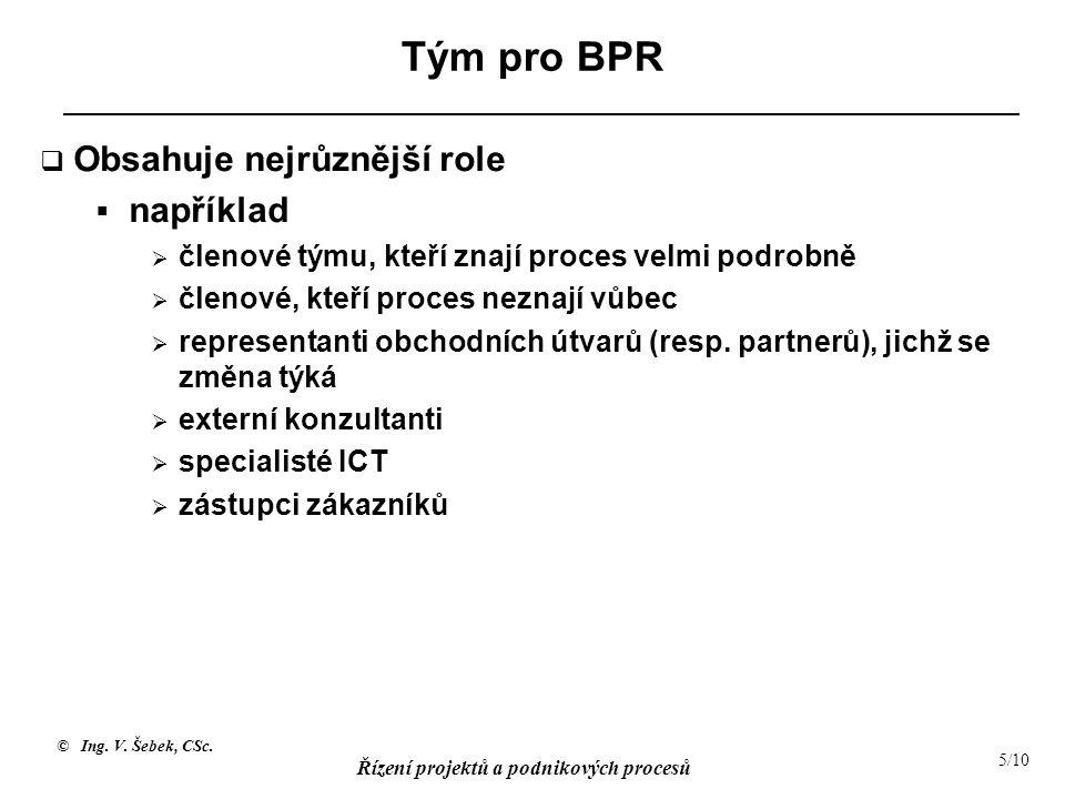 © Ing. V. Šebek, CSc. Řízení projektů a podnikových procesů 5/10 Tým pro BPR  Obsahuje nejrůznější role  například  členové týmu, kteří znají proce