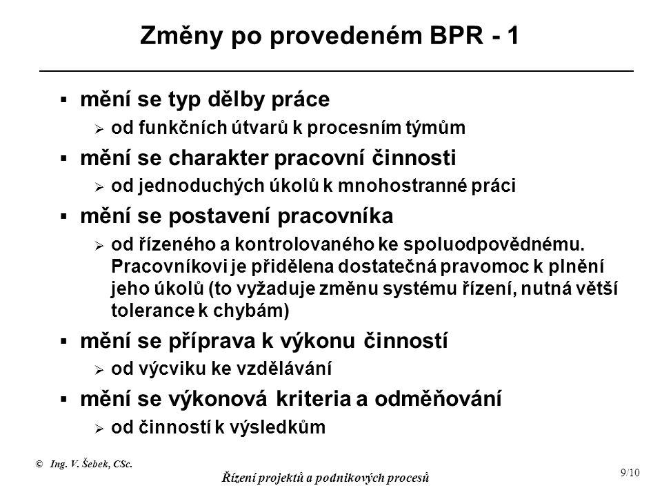 © Ing. V. Šebek, CSc. Řízení projektů a podnikových procesů 9/10 Změny po provedeném BPR - 1  mění se typ dělby práce  od funkčních útvarů k procesn