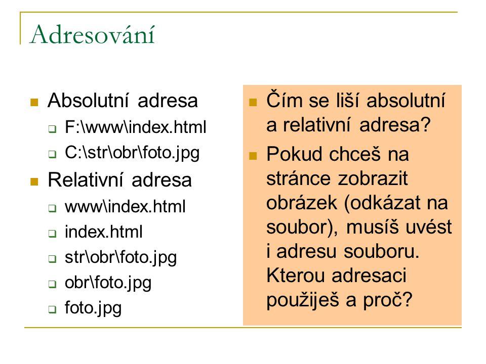 Adresování Absolutní adresa  F:\www\index.html  C:\str\obr\foto.jpg Relativní adresa  www\index.html  index.html  str\obr\foto.jpg  obr\foto.jpg  foto.jpg Čím se liší absolutní a relativní adresa.