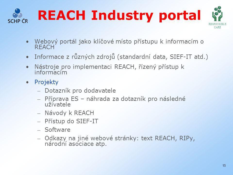 RESPONSIBLE CARE 15 REACH Industry portal Webový portál jako klíčové místo přístupu k informacím o REACH Informace z různých zdrojů (standardní data, SIEF-IT atd.) Nástroje pro implementaci REACH, řízený přístup k informacím Projekty – Dotazník pro dodavatele – Příprava ES – náhrada za dotazník pro následné uživatele – Návody k REACH – Přístup do SIEF-IT – Software – Odkazy na jiné webové stránky: text REACH, RIPy, národní asociace atp.