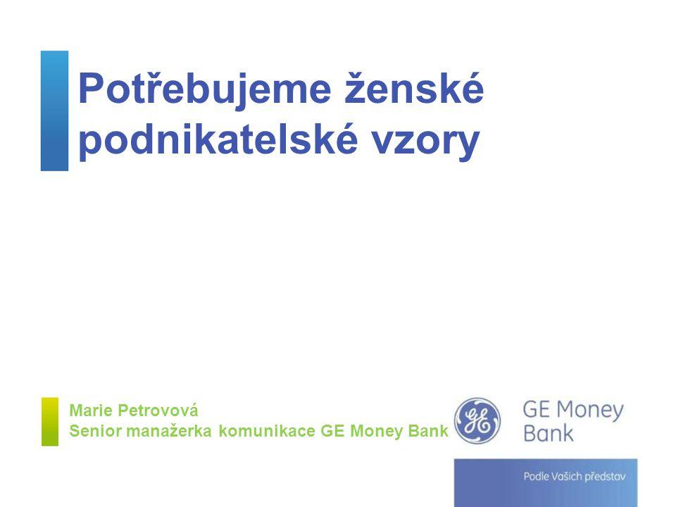Potřebujeme ženské podnikatelské vzory Marie Petrovová Senior manažerka komunikace GE Money Bank