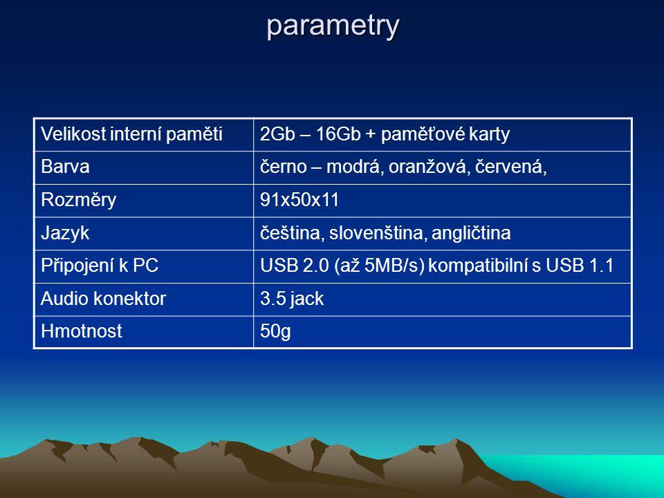 parametry Velikost interní paměti2Gb – 16Gb + paměťové karty Barvačerno – modrá, oranžová, červená, Rozměry91x50x11 Jazykčeština, slovenština, angličtina Připojení k PCUSB 2.0 (až 5MB/s) kompatibilní s USB 1.1 Audio konektor3.5 jack Hmotnost50g