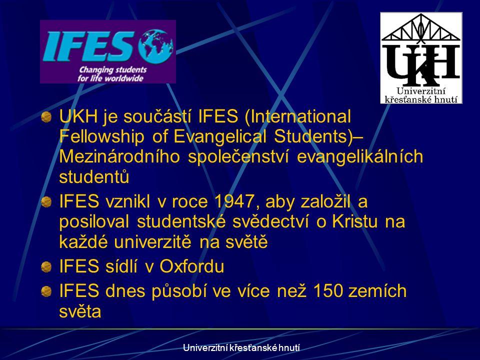 Univerzitní křesťanské hnutí UKH je součástí IFES (International Fellowship of Evangelical Students)– Mezinárodního společenství evangelikálních studentů IFES vznikl v roce 1947, aby založil a posiloval studentské svědectví o Kristu na každé univerzitě na světě IFES sídlí v Oxfordu IFES dnes působí ve více než 150 zemích světa