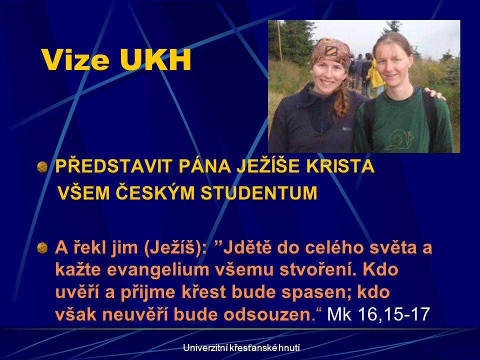 Univerzitní křesťanské hnutí Vize UKH PŘEDSTAVIT PÁNA JEŽÍŠE KRISTA VŠEM ČESKÝM STUDENTUM A řekl jim (Ježíš): Jdětě do celého světa a kažte evangelium všemu stvoření.