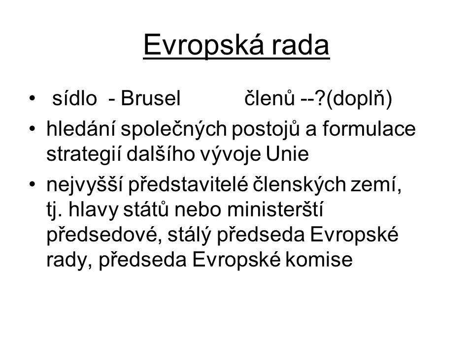 Evropská rada sídlo - Brusel členů --?(doplň) hledání společných postojů a formulace strategií dalšího vývoje Unie nejvyšší představitelé členských ze