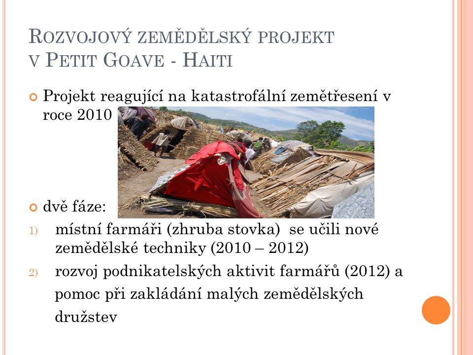 R OZVOJOVÝ ZEMĚDĚLSKÝ PROJEKT V P ETIT G OAVE - H AITI Projekt reagující na katastrofální zemětřesení v roce 2010 dvě fáze: 1) místní farmáři (zhruba