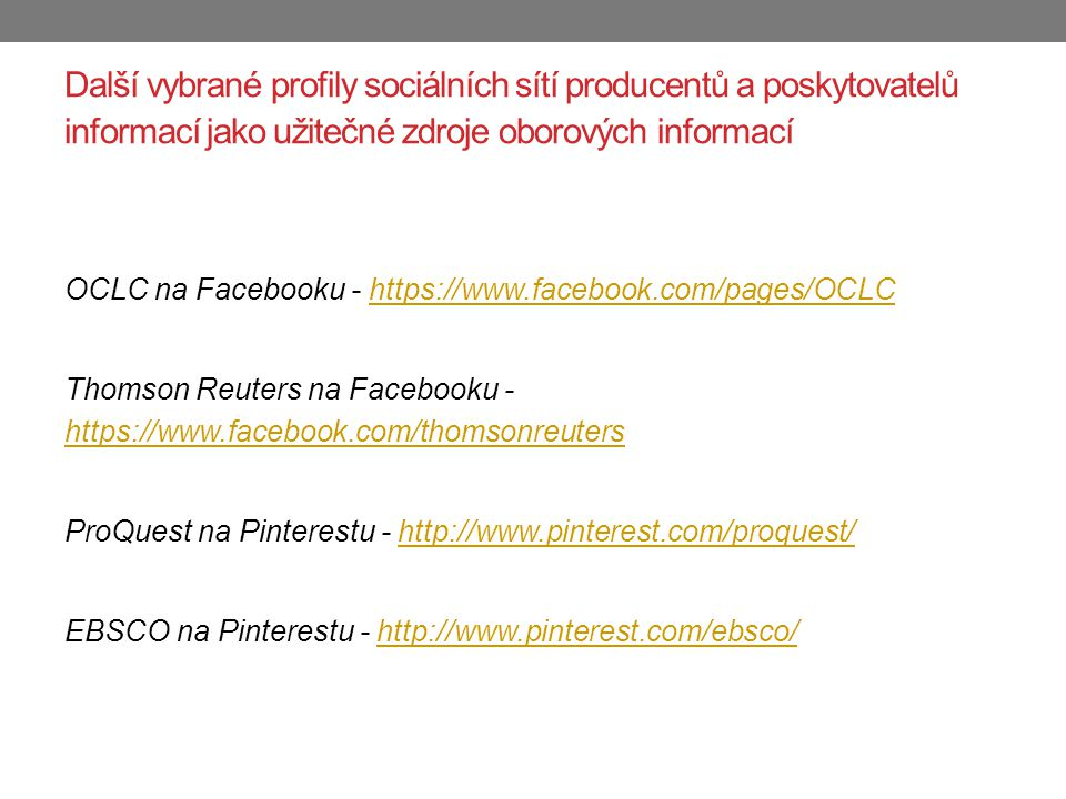 Další vybrané profily sociálních sítí producentů a poskytovatelů informací jako užitečné zdroje oborových informací OCLC na Facebooku - https://www.facebook.com/pages/OCLChttps://www.facebook.com/pages/OCLC Thomson Reuters na Facebooku - https://www.facebook.com/thomsonreuters https://www.facebook.com/thomsonreuters ProQuest na Pinterestu - http://www.pinterest.com/proquest/http://www.pinterest.com/proquest/ EBSCO na Pinterestu - http://www.pinterest.com/ebsco/http://www.pinterest.com/ebsco/