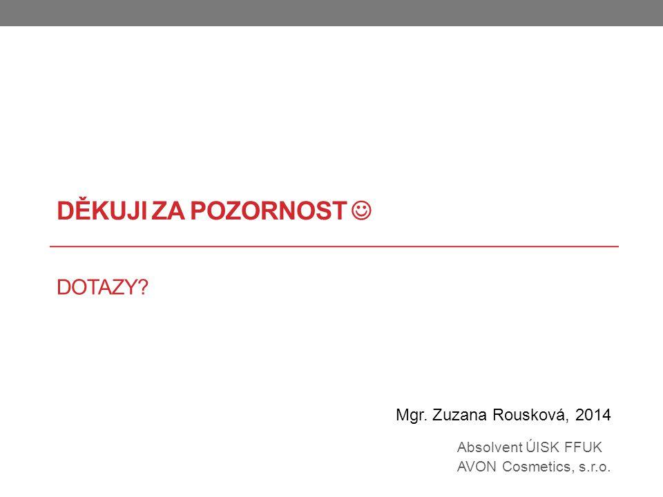 DĚKUJI ZA POZORNOST DOTAZY? Mgr. Zuzana Rousková, 2014 Absolvent ÚISK FFUK AVON Cosmetics, s.r.o.