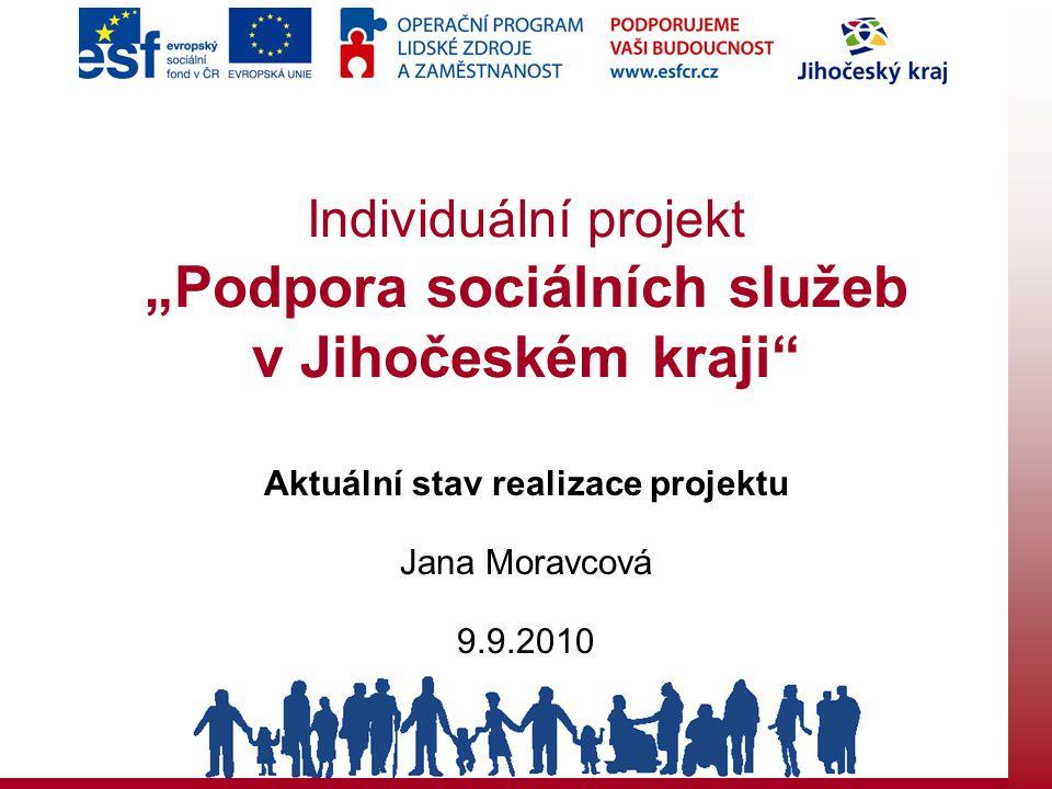 """Individuální projekt """"Podpora sociálních služeb v Jihočeském kraji"""" Aktuální stav realizace projektu Jana Moravcová 9.9.2010"""