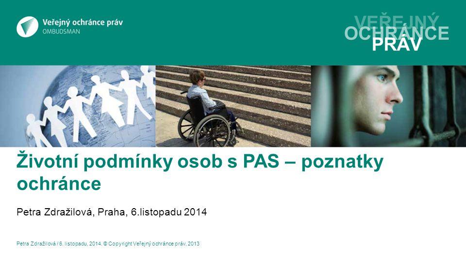 Životní podmínky osob s PAS – poznatky ochránce Petra Zdražilová, Praha, 6.listopadu 2014 Petra Zdražilová / 6.
