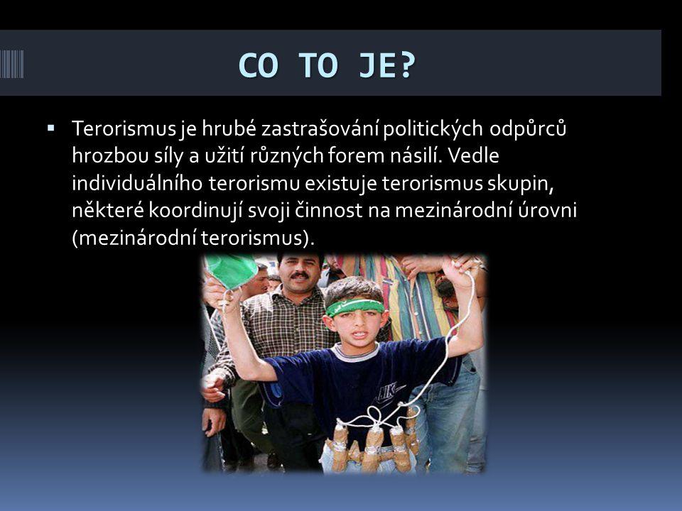 CO TO JE?  Terorismus je hrubé zastrašování politických odpůrců hrozbou síly a užití různých forem násilí. Vedle individuálního terorismu existuje te