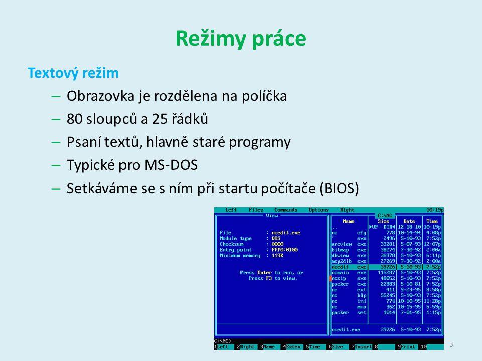 Režimy práce Textový režim – Obrazovka je rozdělena na políčka – 80 sloupců a 25 řádků – Psaní textů, hlavně staré programy – Typické pro MS-DOS – Setkáváme se s ním při startu počítače (BIOS) 3