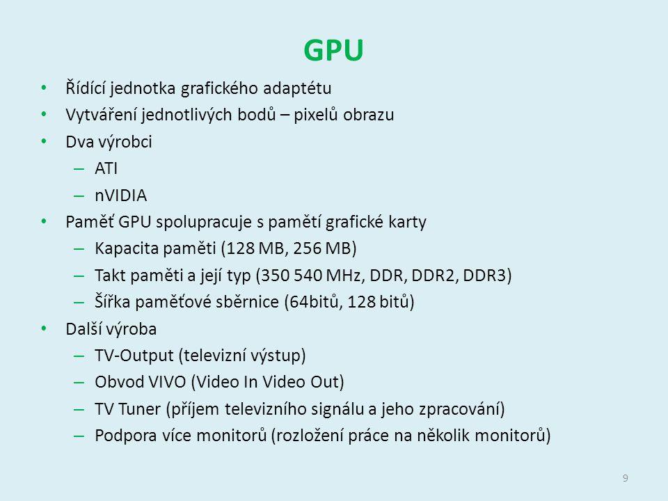 GPU Řídící jednotka grafického adaptétu Vytváření jednotlivých bodů – pixelů obrazu Dva výrobci – ATI – nVIDIA Paměť GPU spolupracuje s pamětí grafické karty – Kapacita paměti (128 MB, 256 MB) – Takt paměti a její typ (350 540 MHz, DDR, DDR2, DDR3) – Šířka paměťové sběrnice (64bitů, 128 bitů) Další výroba – TV-Output (televizní výstup) – Obvod VIVO (Video In Video Out) – TV Tuner (příjem televizního signálu a jeho zpracování) – Podpora více monitorů (rozložení práce na několik monitorů) 9