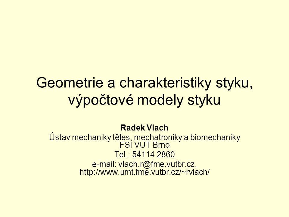 Geometrie a charakteristiky styku, výpočtové modely styku Radek Vlach Ústav mechaniky těles, mechatroniky a biomechaniky FSI VUT Brno Tel.: 54114 2860