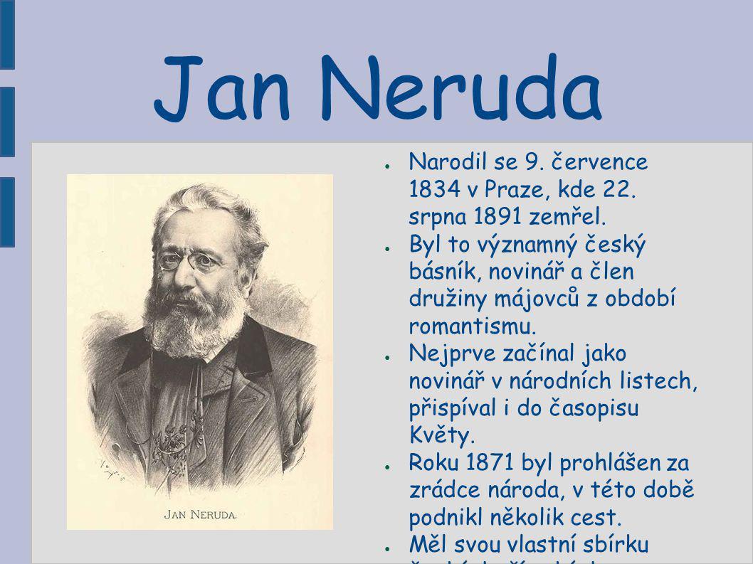 Jan Neruda ● Narodil se 9. července 1834 v Praze, kde 22. srpna 1891 zemřel. ● Byl to významný český básník, novinář a člen družiny májovců z období r