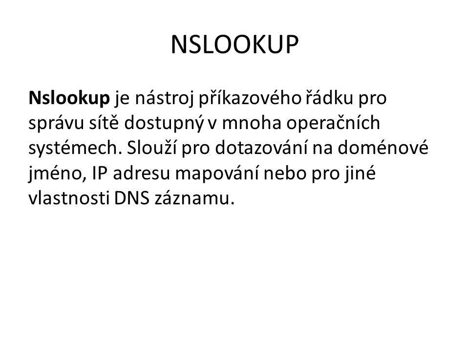 NSLOOKUP Nslookup je nástroj příkazového řádku pro správu sítě dostupný v mnoha operačních systémech. Slouží pro dotazování na doménové jméno, IP adre