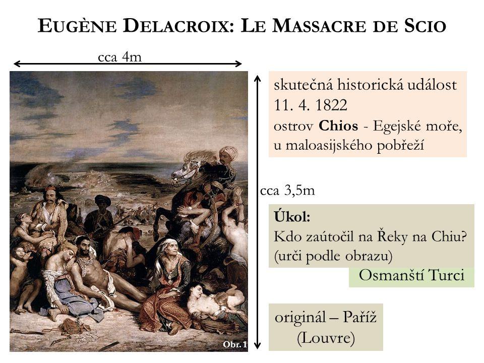 Osmanští Turci Obr. 1 E UGÈNE D ELACROIX : L E M ASSACRE DE S CIO cca 4m cca 3,5m originál – Paříž (Louvre) skutečná historická událost 11. 4. 1822 os