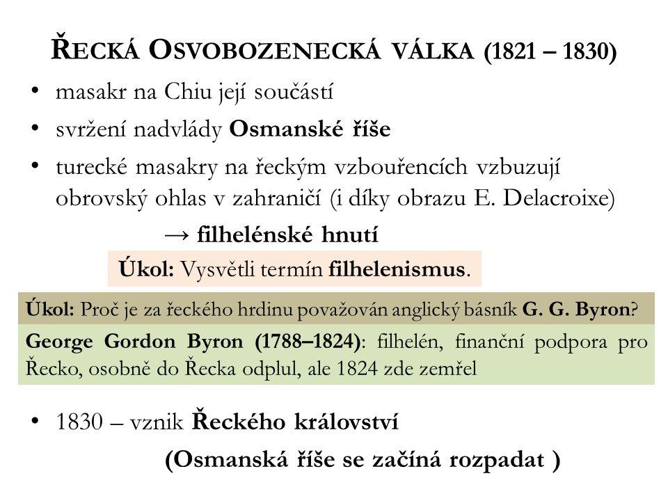 Ř ECKÁ O SVOBOZENECKÁ VÁLKA (1821 – 1830) masakr na Chiu její součástí svržení nadvlády Osmanské říše turecké masakry na řeckým vzbouřencích vzbuzují obrovský ohlas v zahraničí (i díky obrazu E.