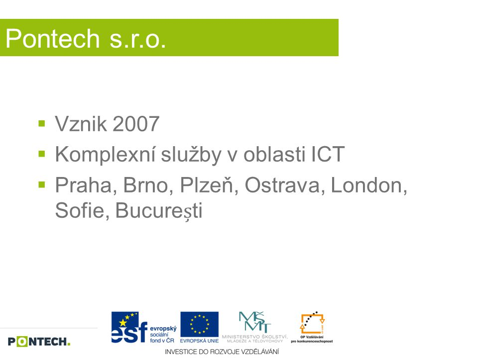 Pontech s.r.o.  Vznik 2007  Komplexní služby v oblasti ICT  Praha, Brno, Plzeň, Ostrava, London, Sofie, Bucureti