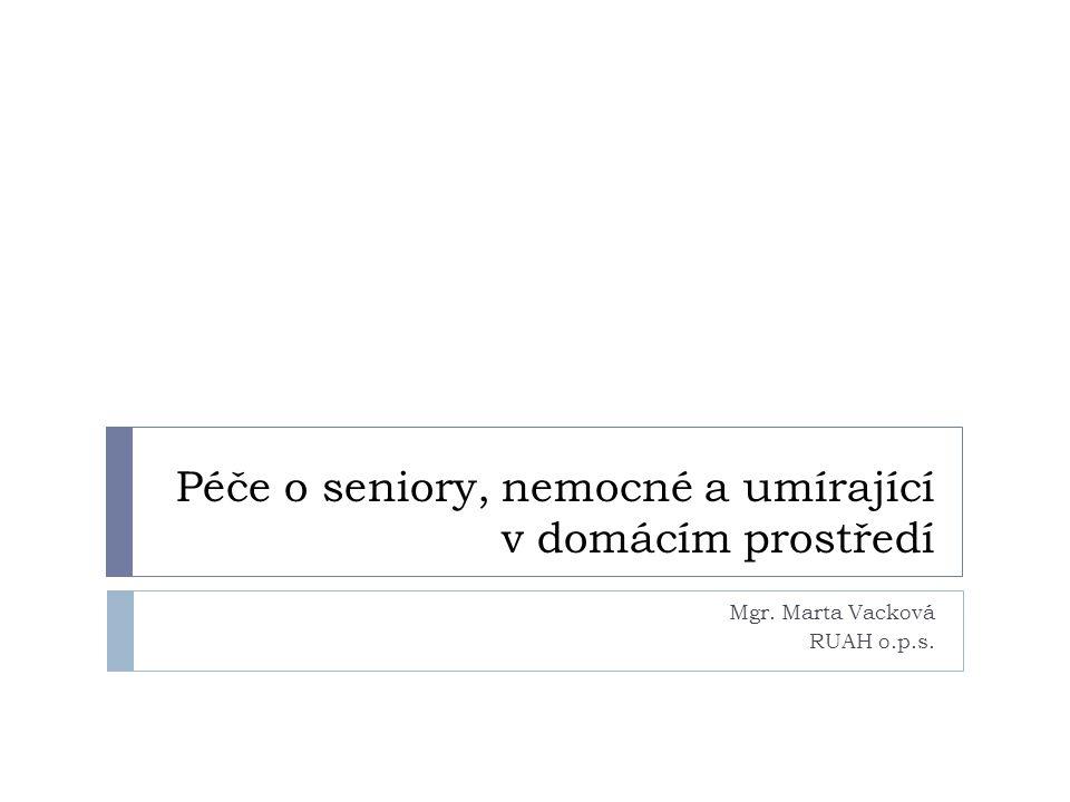 Péče o seniory, nemocné a umírající v domácím prostředí Mgr. Marta Vacková RUAH o.p.s.
