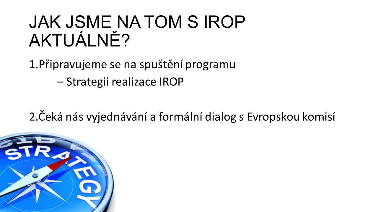 JAK JSME NA TOM S IROP AKTUÁLNĚ? 1.Připravujeme se na spuštění programu – Strategii realizace IROP 2.Čeká nás vyjednávání a formální dialog s Evropsko