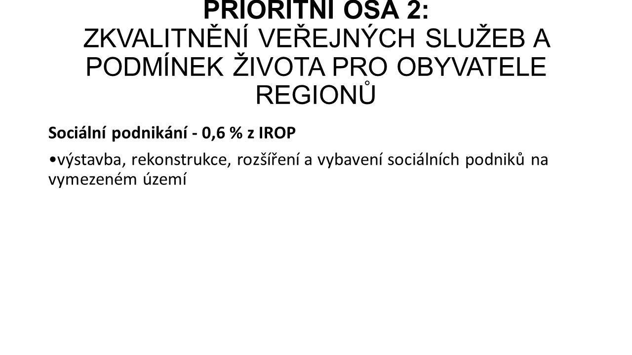 Sociální podnikání - 0,6 % z IROP výstavba, rekonstrukce, rozšíření a vybavení sociálních podniků na vymezeném území PRIORITNÍ OSA 2: ZKVALITNĚNÍ VEŘE