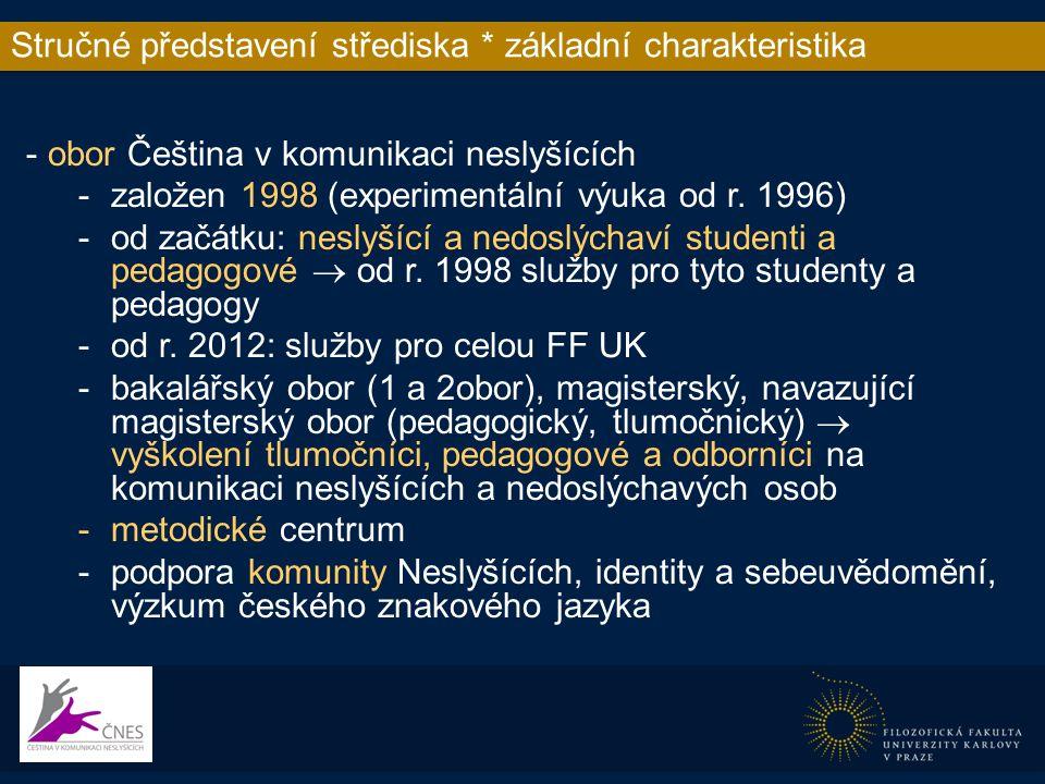 Stručné představení střediska * organizační struktura -vedoucí oboru (normální úvazek Ph.D., zástupkyně ředitelky ÚČJTK, funkční diagnostika…) -koordinátorka tlumočnických služeb  koordinátorka všech služeb -tlumočníci – cca 1,5 úvazku + DPP -přepisovatelé – DPP -zapisovatelé – studenti -vysvětlovatelé/asistenti – studenti -pedagogové – spolupráce s tlumočníky, přepisovateli, zapisovateli, doučování, nadstandardní konzultace, individuální výuka -další
