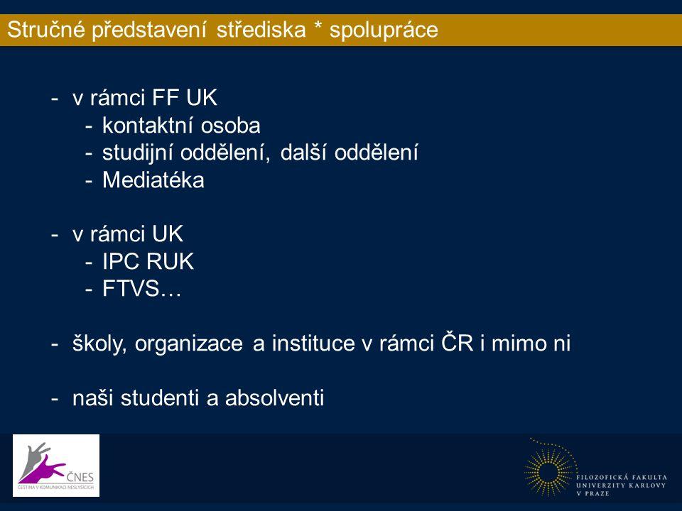 Stručné představení střediska * spolupráce -v rámci FF UK -kontaktní osoba -studijní oddělení, další oddělení -Mediatéka -v rámci UK -IPC RUK -FTVS… -školy, organizace a instituce v rámci ČR i mimo ni -naši studenti a absolventi