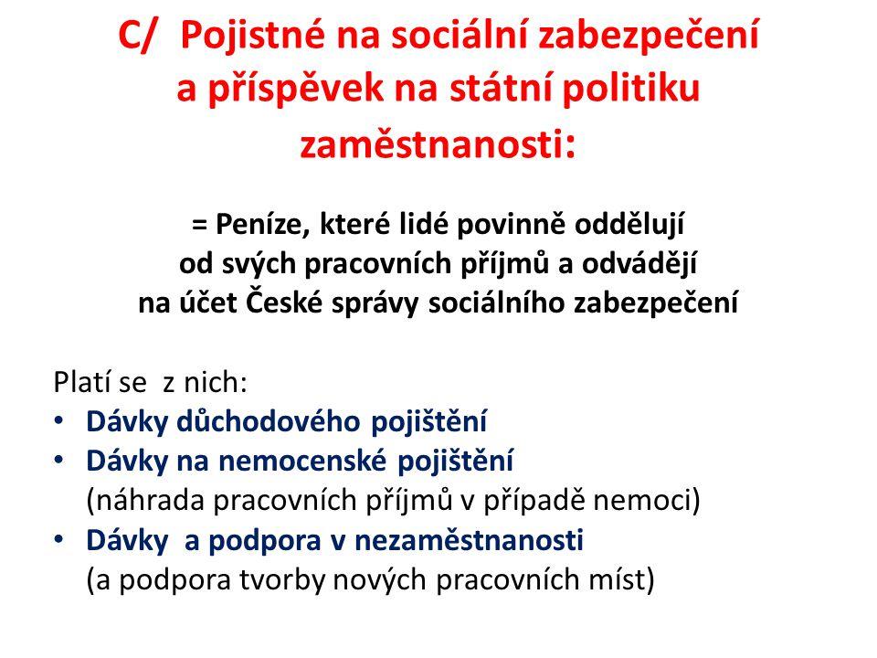 C/ Pojistné na sociální zabezpečení a příspěvek na státní politiku zaměstnanosti : = Peníze, které lidé povinně oddělují od svých pracovních příjmů a odvádějí na účet České správy sociálního zabezpečení Platí se z nich: Dávky důchodového pojištění Dávky na nemocenské pojištění (náhrada pracovních příjmů v případě nemoci) Dávky a podpora v nezaměstnanosti (a podpora tvorby nových pracovních míst)