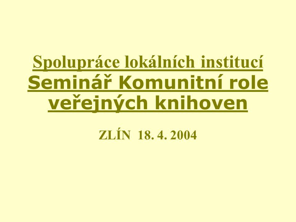 Spolupráce lokálních institucí Seminář Komunitní role veřejných knihoven ZLÍN 18. 4. 2004