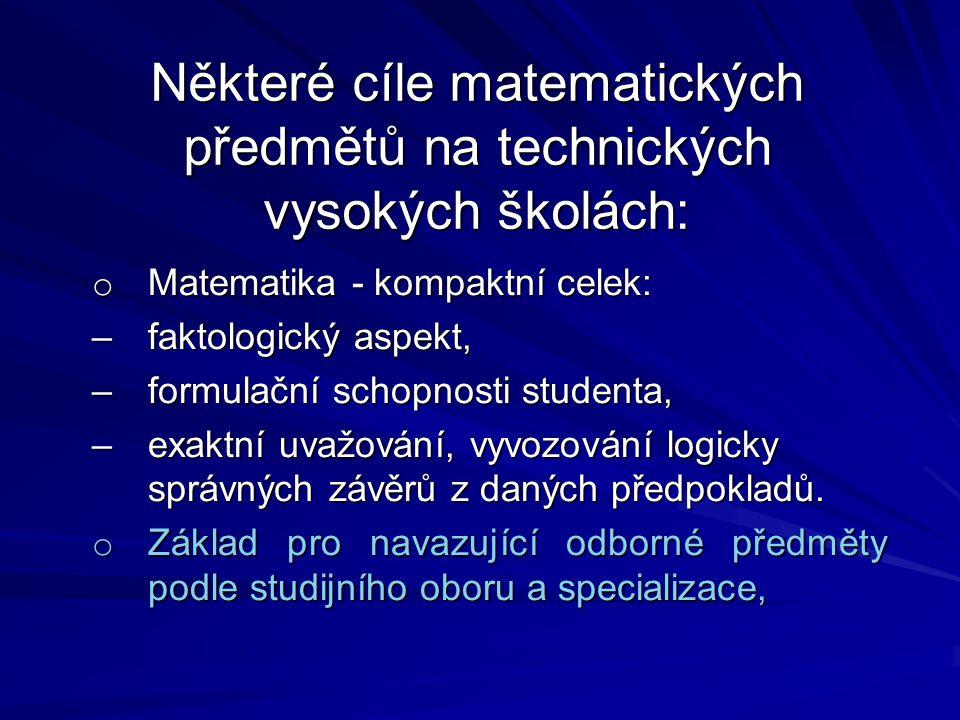 Některé cíle matematických předmětů na technických vysokých školách: o Matematika - kompaktní celek: –faktologický aspekt, –formulační schopnosti studenta, –exaktní uvažování, vyvozování logicky správných závěrů z daných předpokladů.