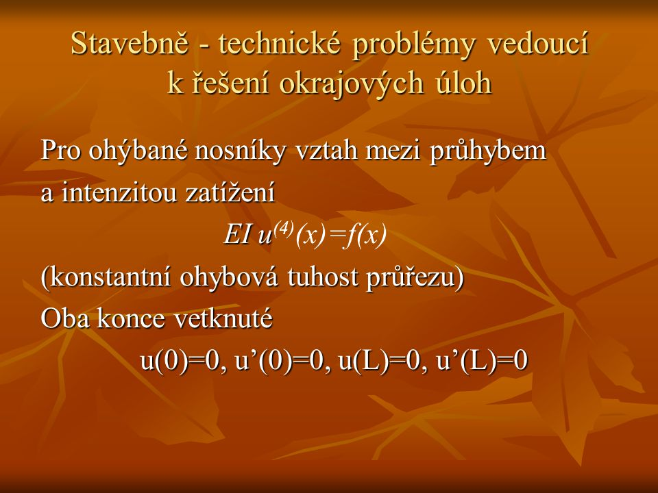Stavebně - technické problémy vedoucí k řešení okrajových úloh Pro ohýbané nosníky vztah mezi průhybem a intenzitou zatížení EI u EI u (4) (x)=f(x) (konstantní ohybová tuhost průřezu) Oba konce vetknuté u(0)=0, u'(0)=0, u(L)=0, u'(L)=0
