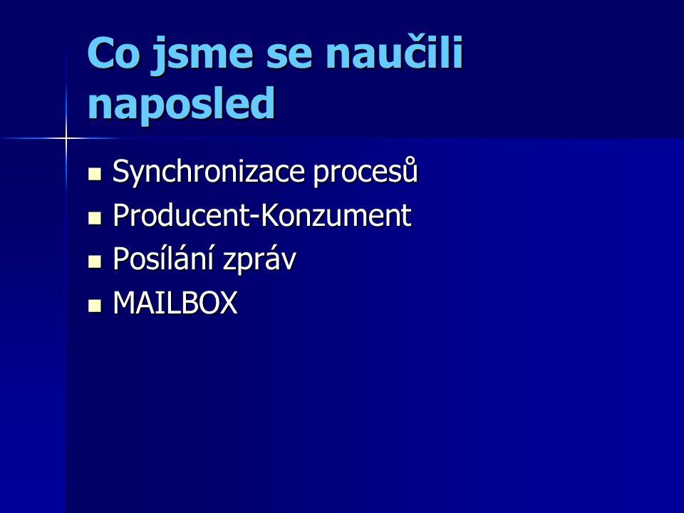 Co jsme se naučili naposled Synchronizace procesů Synchronizace procesů Producent-Konzument Producent-Konzument Posílání zpráv Posílání zpráv MAILBOX MAILBOX