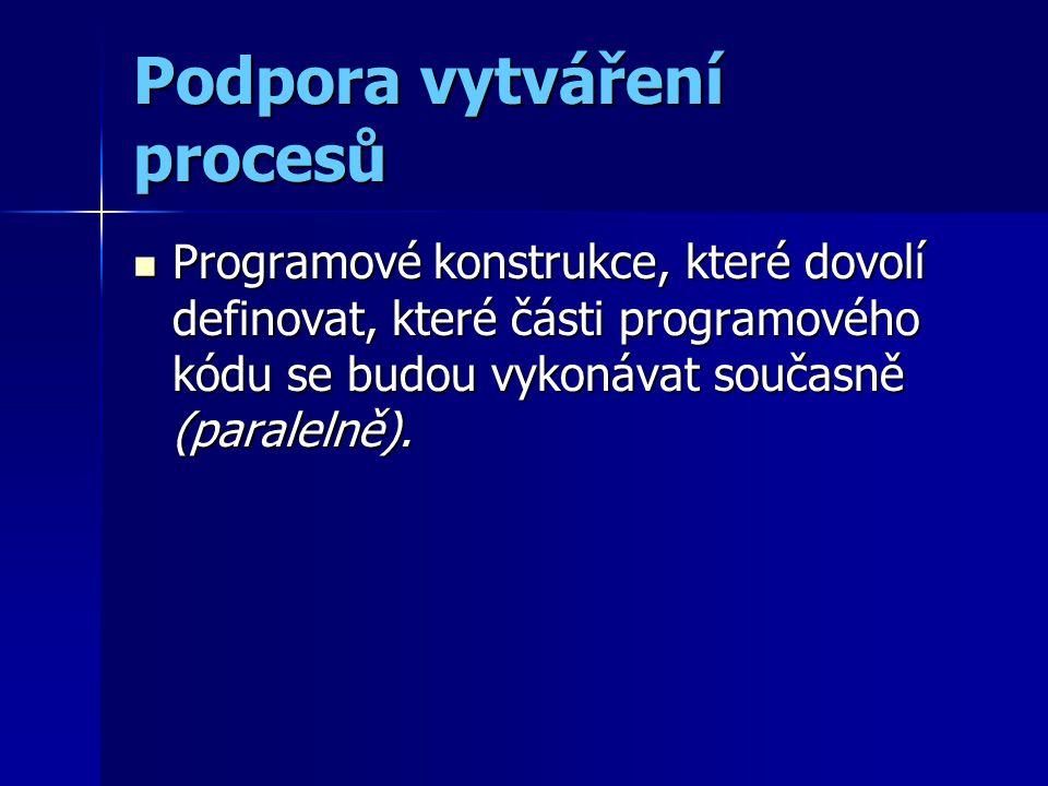 Podpora vytváření procesů Programové konstrukce, které dovolí definovat, které části programového kódu se budou vykonávat současně (paralelně). Progra