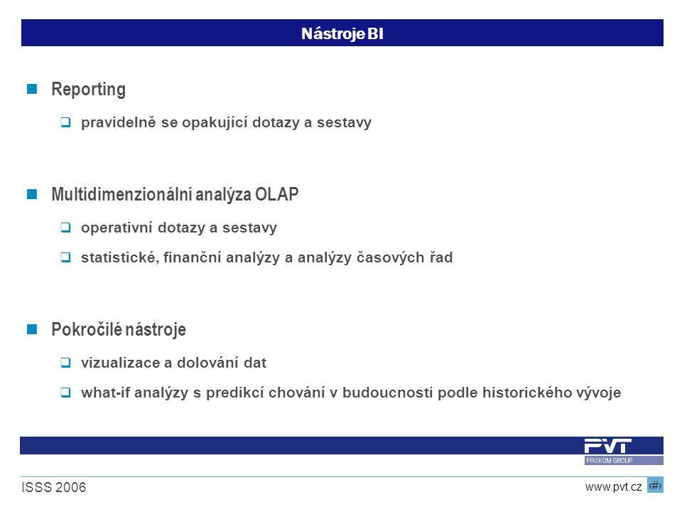 10 www.pvt.cz ISSS 2006 Nástroje BI Reporting  pravidelně se opakující dotazy a sestavy Multidimenzionální analýza OLAP  operativní dotazy a sestavy  statistické, finanční analýzy a analýzy časových řad Pokročilé nástroje  vizualizace a dolování dat  what-if analýzy s predikcí chování v budoucnosti podle historického vývoje