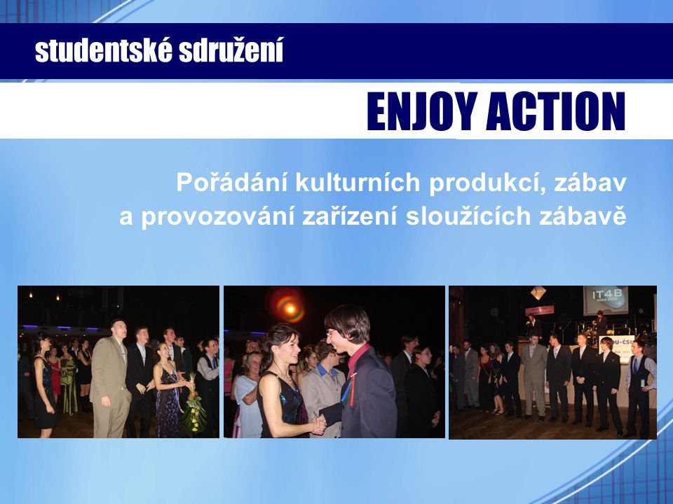 Pořádání kulturních produkcí, zábav a provozování zařízení sloužících zábavě studentské sdružení ENJOY ACTION