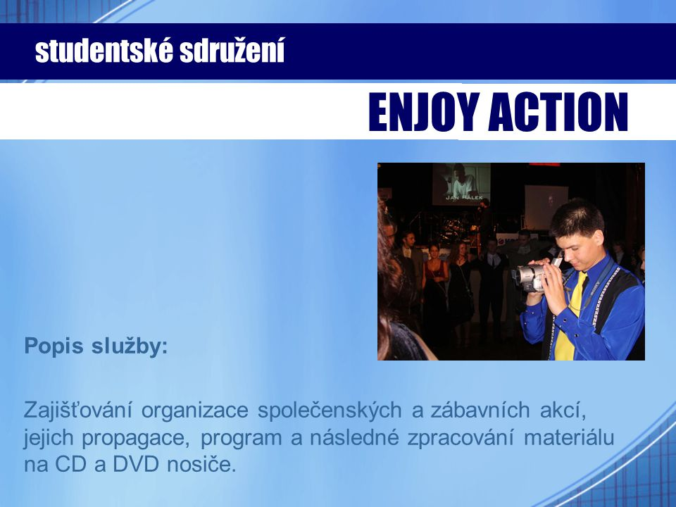 Popis služby: Zajišťování organizace společenských a zábavních akcí, jejich propagace, program a následné zpracování materiálu na CD a DVD nosiče. stu