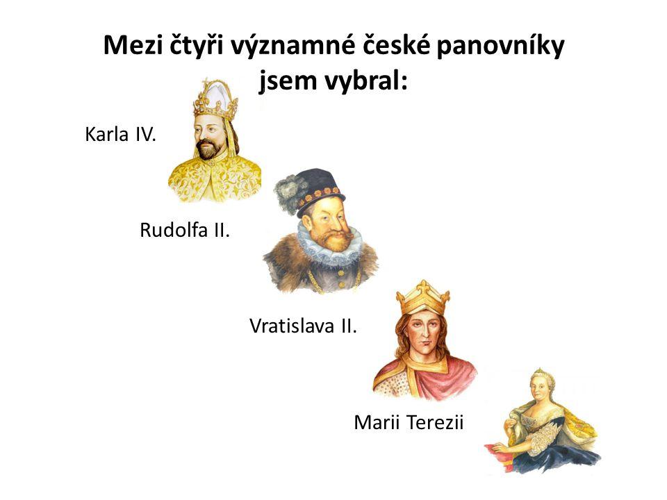 Mezi čtyři významné české panovníky jsem vybral: Karla IV. Rudolfa II. Vratislava II. Marii Terezii