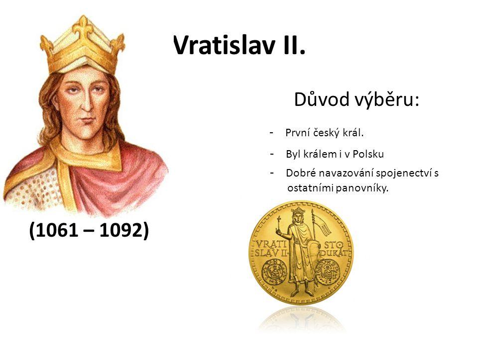 Vratislav II. Důvod výběru: - První český král. - Byl králem i v Polsku - Dobré navazování spojenectví s o ostatními panovníky. (1061 – 1092)