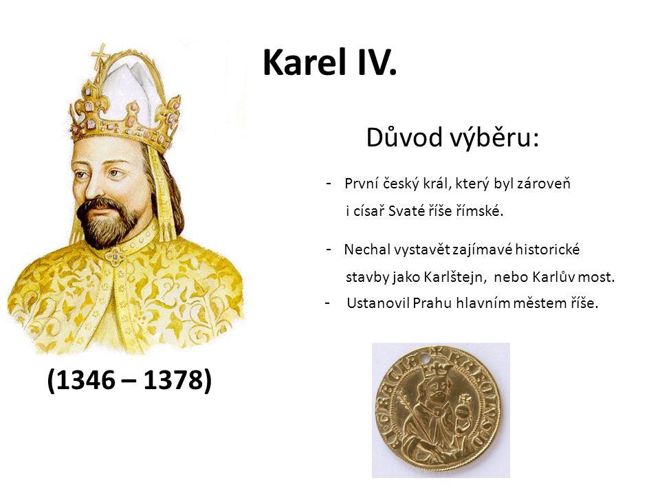 Karel IV. Důvod výběru: - První český král, který byl zároveň i císař Svaté říše římské. - Nechal vystavět zajímavé historické stavby jako Karlštejn,