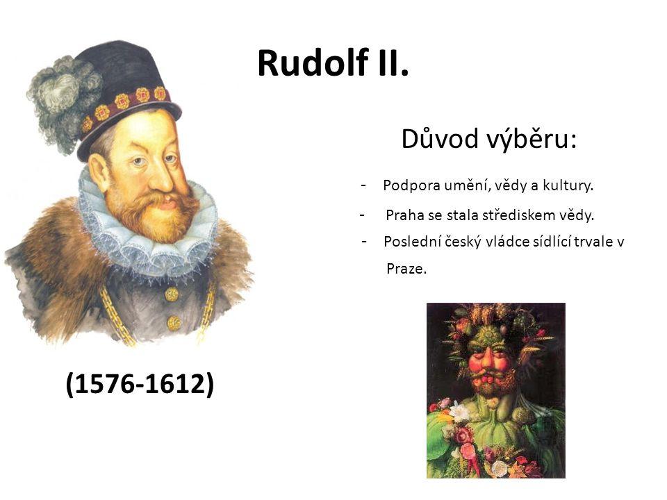 Rudolf II. Důvod výběru: - Podpora umění, vědy a kultury. - Praha se stala střediskem vědy. - Poslední český vládce sídlící trvale v Praze. (1576-1612