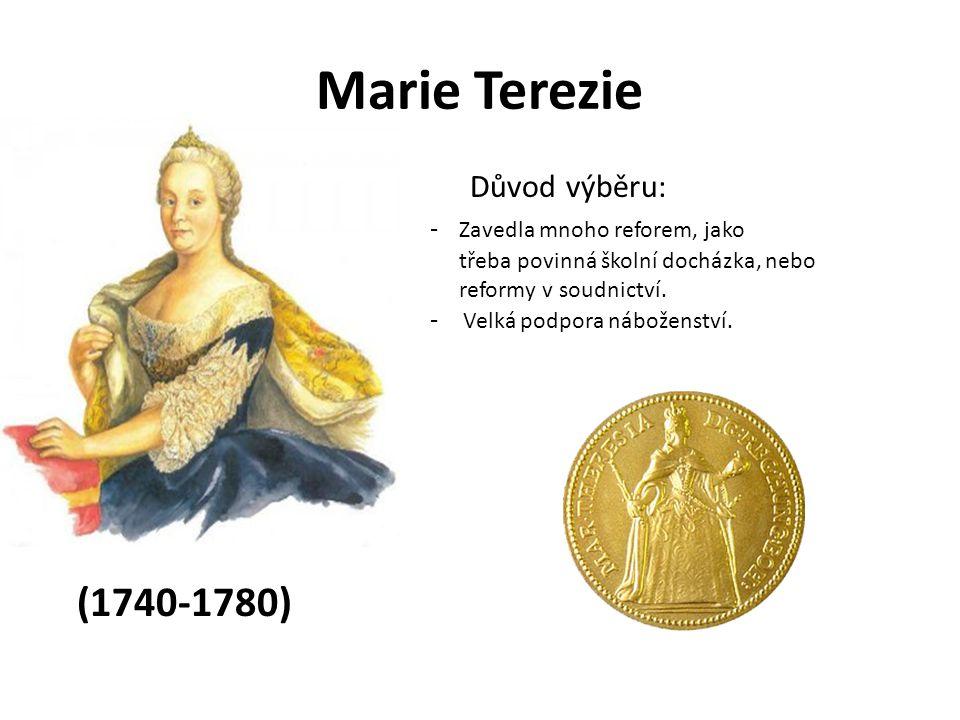 Marie Terezie Důvod výběru: - Zavedla mnoho reforem, jako třeba povinná školní docházka, nebo reformy v soudnictví. - Velká podpora náboženství. (1740