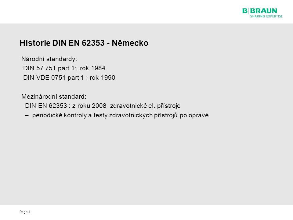 Page4 Historie DIN EN 62353 - Německo Národní standardy: DIN 57 751 part 1: rok 1984 DIN VDE 0751 part 1 : rok 1990 Mezinárodní standard: DIN EN 62353 : z roku 2008 zdravotnické el.