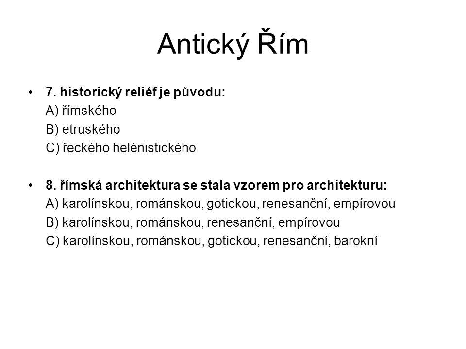 Antický Řím 7. historický reliéf je původu: A) římského B) etruského C) řeckého helénistického 8. římská architektura se stala vzorem pro architekturu