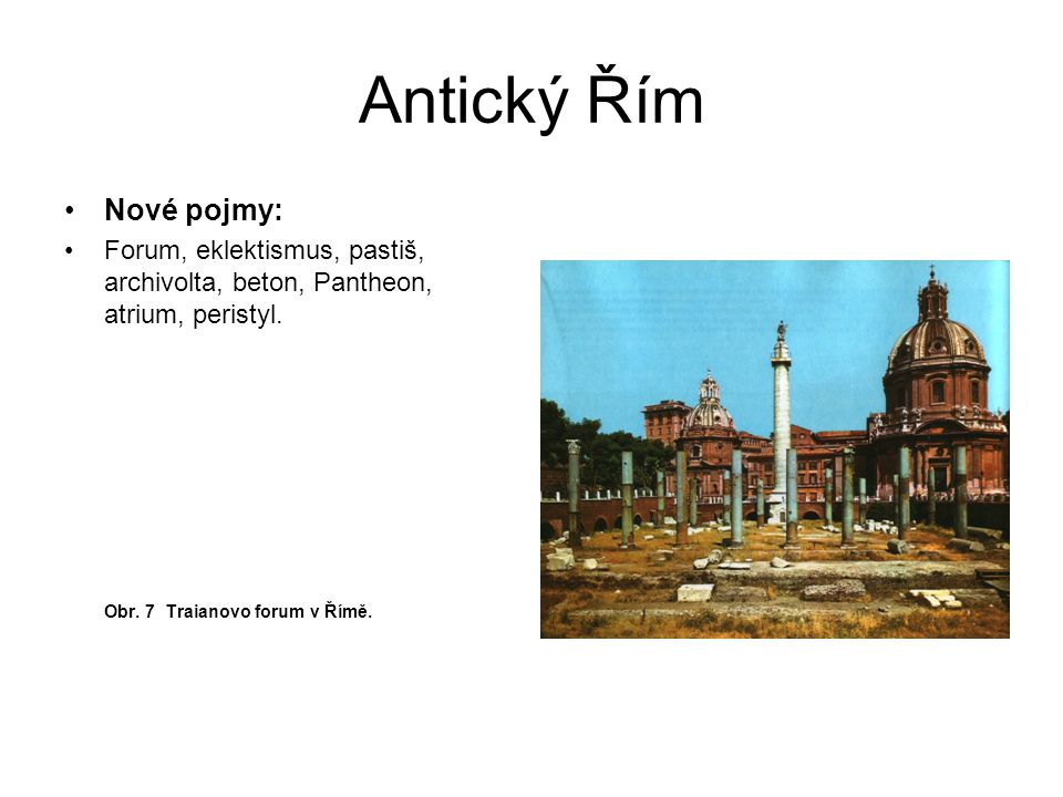 Antický Řím Nové pojmy: Forum, eklektismus, pastiš, archivolta, beton, Pantheon, atrium, peristyl. Obr. 7 Traianovo forum v Římě.